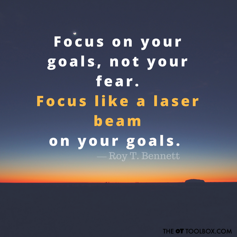 Focus on your goals, not your fear. Focus like a laser beam on your goals. -Roy T. Bennett Quote about goals, perfect for the occupational therapist who writes and monitors goals every day!
