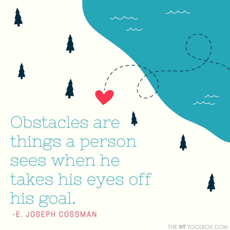 Obstacles are things a person sees when he takes his eyes off his goal. -E. Joseph Cossman quote about goals for occupational therapists