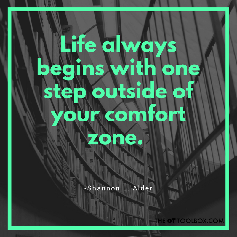 Life always begins with one step outside your comfort zone. -Shannon L. Alder quote about goals for occupational therapists