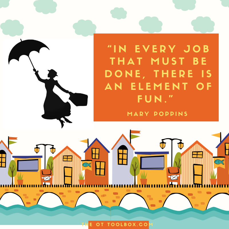In every job that must be done, there is an element of fun. Quote by Mary Poppins